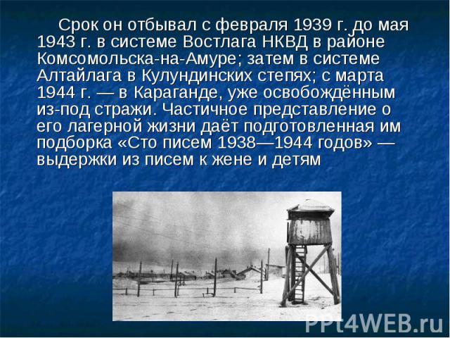 Срок он отбывал с февраля 1939г. до мая 1943г. в системе Востлага НКВД в районе Комсомольска-на-Амуре; затем в системе Алтайлага в Кулундинских степях; с марта 1944г.— в Караганде, уже освобождённым из-под стражи. Частичное представление о его л…