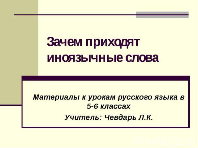 Зачем приходят иноязычные словаМатериалы к урокам русского языка в 5-6 классахУчитель: Чевдарь Л.К.