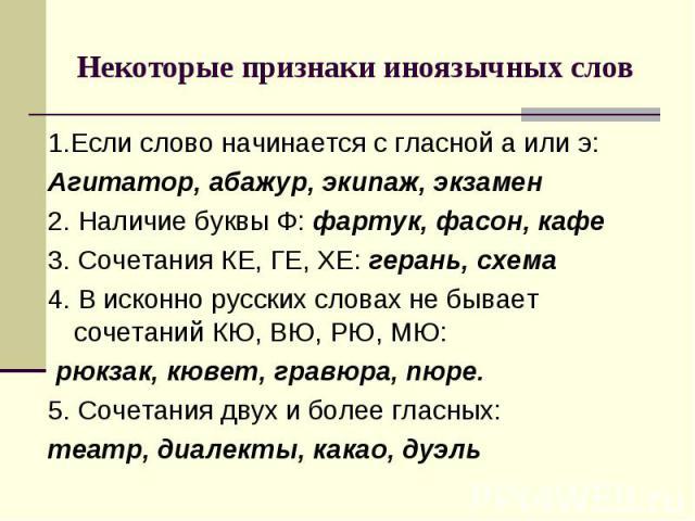 Некоторые признаки иноязычных слов1.Если слово начинается с гласной а или э:Агитатор, абажур, экипаж, экзамен2. Наличие буквы Ф: фартук, фасон, кафе3. Сочетания КЕ, ГЕ, ХЕ: герань, схема4. В исконно русских словах не бывает сочетаний КЮ, ВЮ, РЮ, МЮ:…