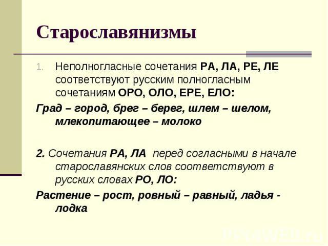 СтарославянизмыНеполногласные сочетания РА, ЛА, РЕ, ЛЕ соответствуют русским полногласным сочетаниям ОРО, ОЛО, ЕРЕ, ЕЛО:Град – город, брег – берег, шлем – шелом, млекопитающее – молоко2. Сочетания РА, ЛА перед согласными в начале старославянских сло…