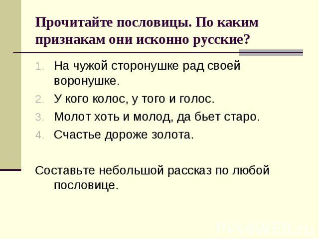 Прочитайте пословицы. По каким признакам они исконно русские?На чужой сторонушке рад своей воронушке.У кого колос, у того и голос.Молот хоть и молод, да бьет старо.Счастье дороже золота.Составьте небольшой рассказ по любой пословице.