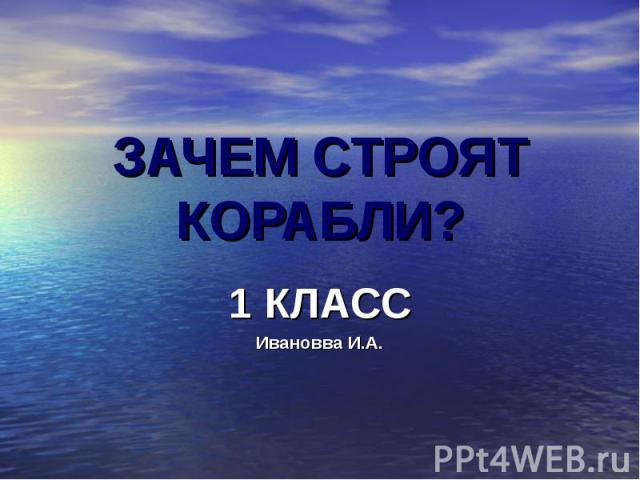 ЗАЧЕМ СТРОЯТ КОРАБЛИ?1 КЛАССИвановва И.А.