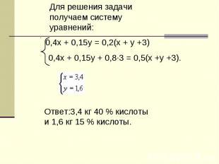 Для решения задачи получаем систему уравнений:Ответ:3,4 кг 40 % кислоты и 1,6 кг