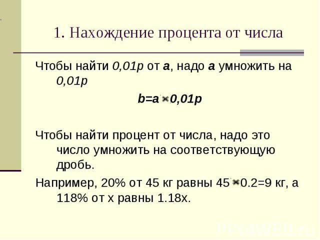 1. Нахождение процента от числаЧтобы найти 0,01p от a, надо a умножить на 0,01p b=a 0,01pЧтобы найти процент от числа, надо это число умножить на соответствующую дробь.Например, 20% от 45 кг равны 45 0.2=9 кг, а 118% от x равны 1.18x.