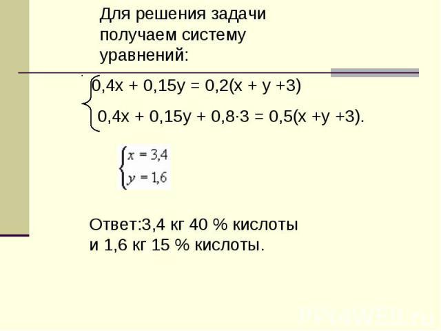 Для решения задачи получаем систему уравнений:Ответ:3,4 кг 40 % кислоты и 1,6 кг 15 % кислоты.