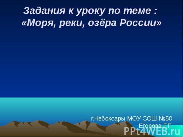 Задания к уроку по теме : «Моря, реки, озёра России»г.Чебоксары МОУ СОШ №50Егорова Г.Г.