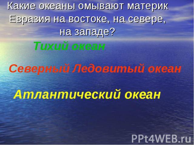 Какие океаны омывают материк Евразия на востоке, на севере, на западе?Тихий океанСеверный Ледовитый океанАтлантический океан