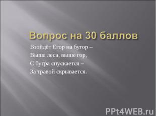 Вопрос на 30 балловВзойдёт Егор на бугор – Выше леса, выше гор,С бугра спускаетс
