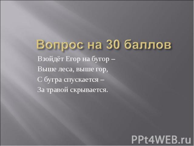 Вопрос на 30 балловВзойдёт Егор на бугор – Выше леса, выше гор,С бугра спускается – За травой скрывается.