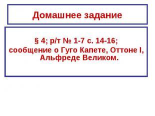 Домашнее задание§ 4; р/т № 1-7 с. 14-16;сообщение о Гуго Капете, Оттоне I, Альфр