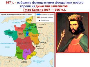 987 г. – избрание французскими феодалами нового короля из династии Капетингов Гу
