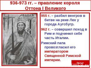 936-973 гг. – правление короля Оттона I Великого955 г. – разбил венгров в битве