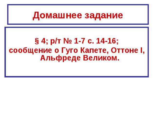Домашнее задание§ 4; р/т № 1-7 с. 14-16;сообщение о Гуго Капете, Оттоне I, Альфреде Великом.