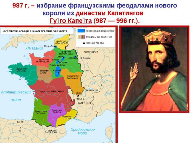 987 г. – избрание французскими феодалами нового короля из династии Капетингов Гуго Капета (987 — 996 гг.).