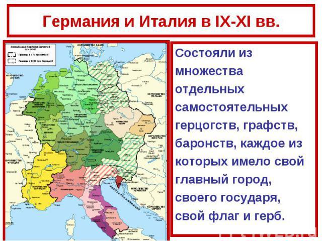 Германия и Италия в IX-XI вв.Состояли из множества отдельных самостоятельных герцогств, графств, баронств, каждое из которых имело свой главный город, своего государя, свой флаг и герб.
