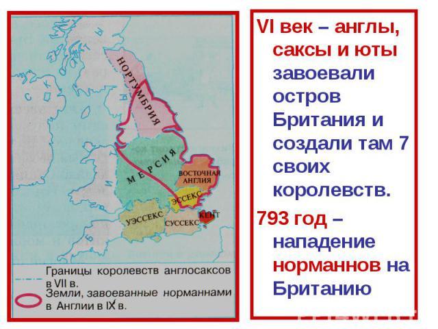 VI век – англы, саксы и юты завоевали остров Британия и создали там 7 своих королевств.793 год – нападение норманнов на Британию