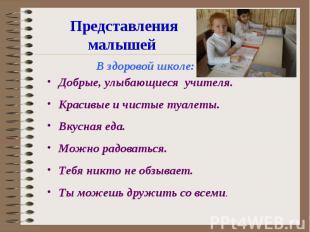 Представления малышей В здоровой школе:Добрые, улыбающиеся учителя.Красивые и чи
