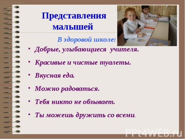 Представления малышей В здоровой школе:Добрые, улыбающиеся учителя.Красивые и чистые туалеты.Вкусная еда.Можно радоваться.Тебя никто не обзывает.Ты можешь дружить со всеми.
