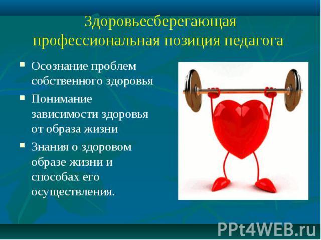 Здоровьесберегающая профессиональная позиция педагога Осознание проблем собственного здоровьяПонимание зависимости здоровья от образа жизниЗнания о здоровом образе жизни и способах его осуществления.