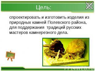 Цель: спроектировать и изготовить изделия из природных камней Полевского района,