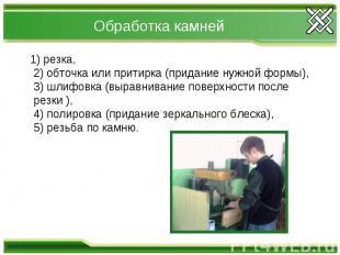 Обработка камней 1) резка,2) обточка или притирка (придание нужной формы),3) шли