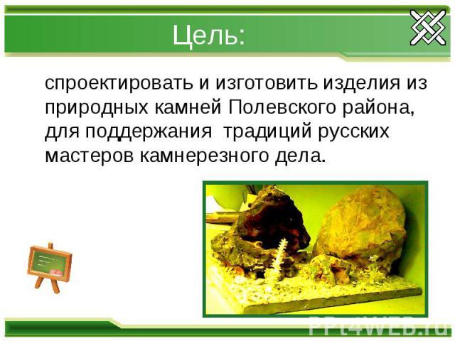 Цель: спроектировать и изготовить изделия из природных камней Полевского района, для поддержания традиций русских мастеров камнерезного дела.