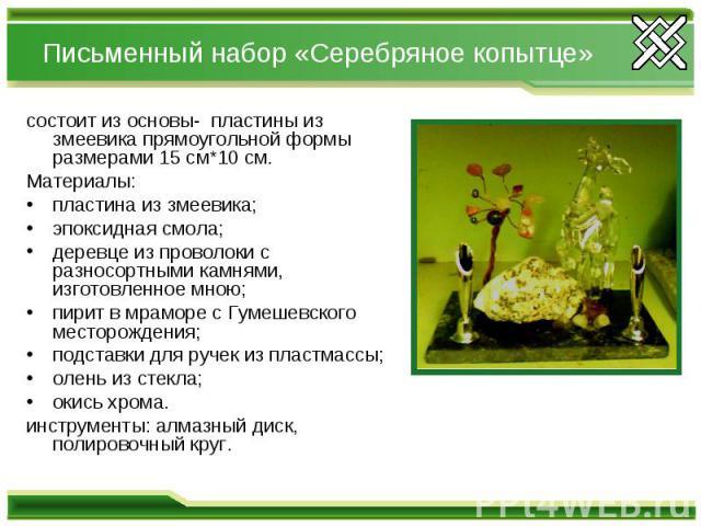 Письменный набор «Серебряное копытце»состоит из основы- пластины из змеевика прямоугольной формы размерами 15 см*10 см.Материалы: пластина из змеевика;эпоксидная смола;деревце из проволоки с разносортными камнями, изготовленное мною;пирит в мраморе …
