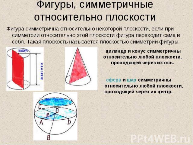 Фигуры, симметричные относительно плоскости Фигура симметрична относительно некоторой плоскости, если при симметрии относительно этой плоскости фигура переходит сама в себя. Такая плоскость называется плоскостью симметрии фигуры. цилиндр и конус сим…