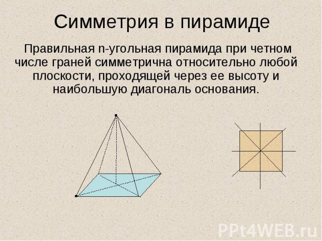 Симметрия в пирамиде Правильная n-угольная пирамида при четном числе граней симметрична относительно любой плоскости, проходящей через ее высоту и наибольшую диагональ основания.