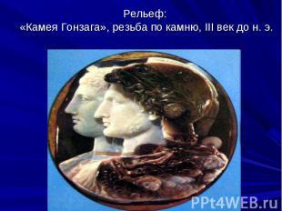 Рельеф: «Камея Гонзага», резьба по камню, III век до н. э.