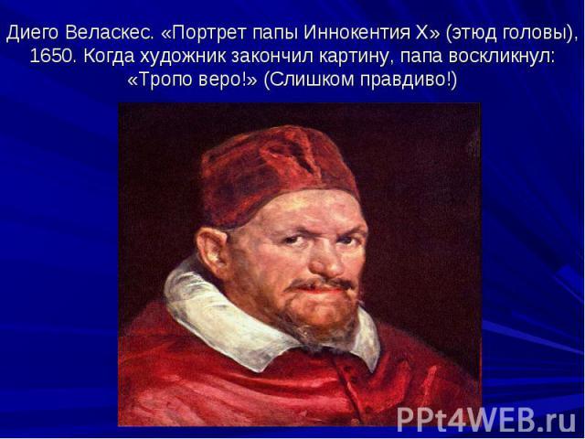 Диего Веласкес. «Портрет папы Иннокентия X» (этюд головы), 1650. Когда художник закончил картину, папа воскликнул: «Тропо веро!» (Слишком правдиво!)