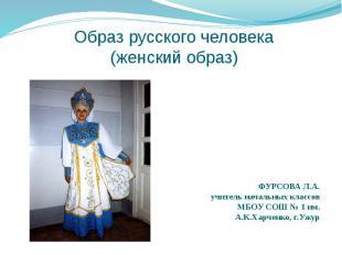 Образ русского человека(женский образ)ФУРСОВА Л.А.учитель начальных классов МБОУ