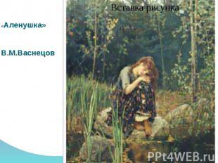 «Аленушка»В.М.Васнецов