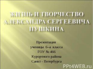 Жизнь и творчествоАлександра Сергеевича ПушкинаПрезентация ученицы 6–а классаГОУ
