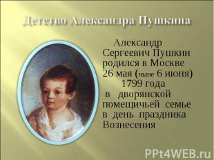 Детство Александра Пушкина Александр Сергеевич Пушкин родился в Москве26 мая (ны