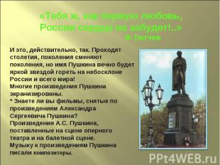 «Тебя ж, как первую любовь,России сердце не забудет!..» Ф.ТютчевИ это, действите