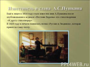 Известность и слава А.С.ПушкинаЕщё в лицее в 1814 году стало известно имя А.Пушк