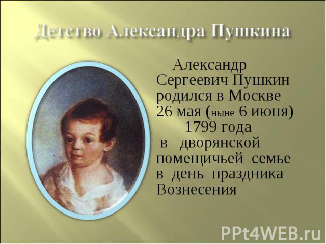 Детство Александра Пушкина Александр Сергеевич Пушкин родился в Москве26 мая (ныне 6 июня) 1799 года в дворянской помещичьей семье в день праздника Вознесения