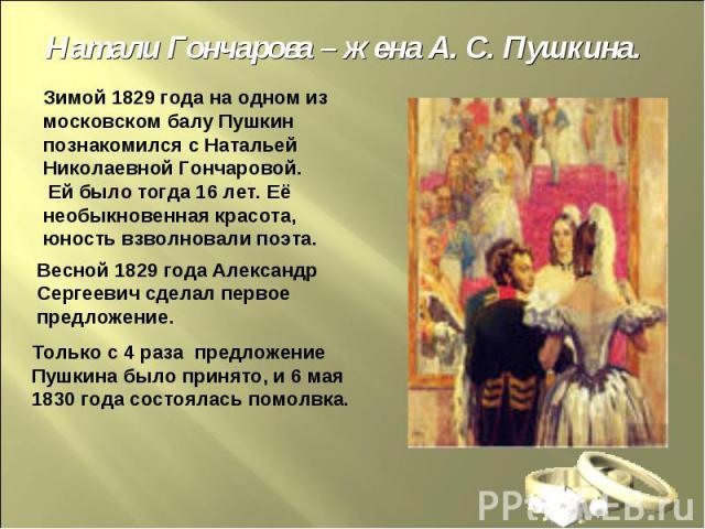 Натали Гончарова – жена А. С. Пушкина.Зимой 1829 года на одном из московском балу Пушкин познакомился с Натальей Николаевной Гончаровой. Ей было тогда 16 лет. Её необыкновенная красота, юность взволновали поэта. Весной 1829 года Александр Сергеевич …
