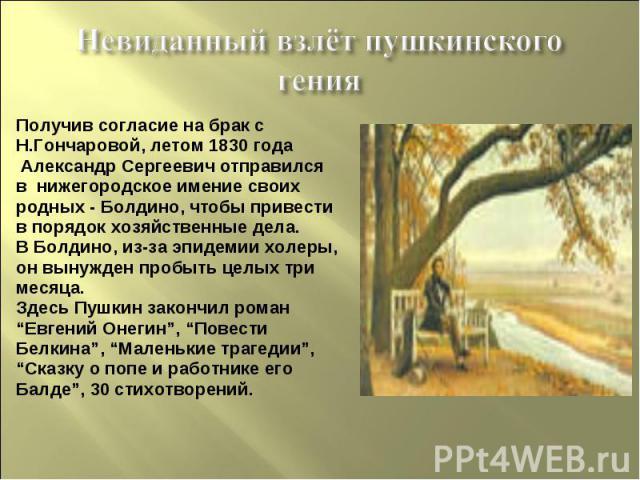 Невиданный взлёт пушкинского генияПолучив согласие на брак сН.Гончаровой, летом 1830 года Александр Сергеевич отправилсяв нижегородское имение своихродных - Болдино, чтобы привестив порядок хозяйственные дела.В Болдино, из-за эпидемии холеры,он выну…