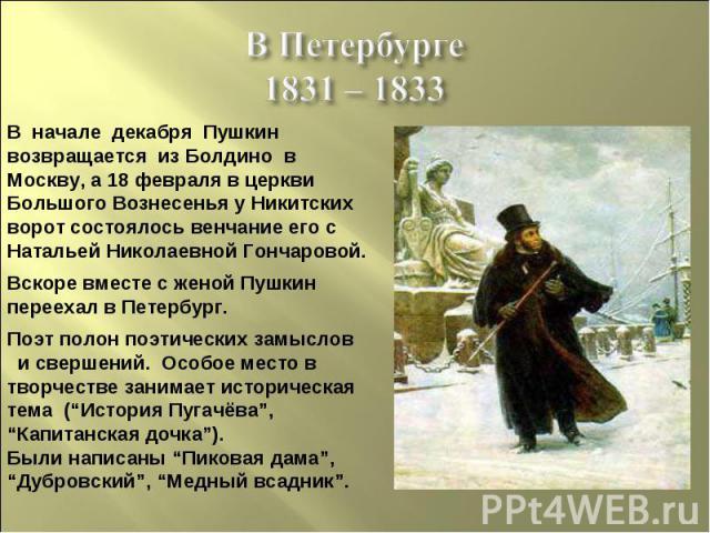 В Петербурге1831 – 1833 В начале декабря Пушкин возвращается из Болдино вМоскву, а 18 февраля в церкви Большого Вознесенья у Никитских ворот состоялось венчание его с Натальей Николаевной Гончаровой.Вскоре вместе с женой Пушкин переехал в Петербург.…
