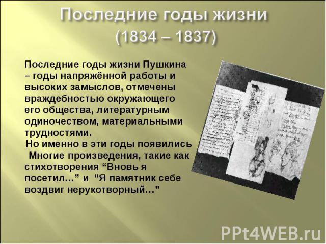 Последние годы жизни (1834 – 1837)Последние годы жизни Пушкина– годы напряжённой работы ивысоких замыслов, отмеченывраждебностью окружающегоего общества, литературнымодиночеством, материальнымитрудностями.Но именно в эти годы появилисьМногие произве…