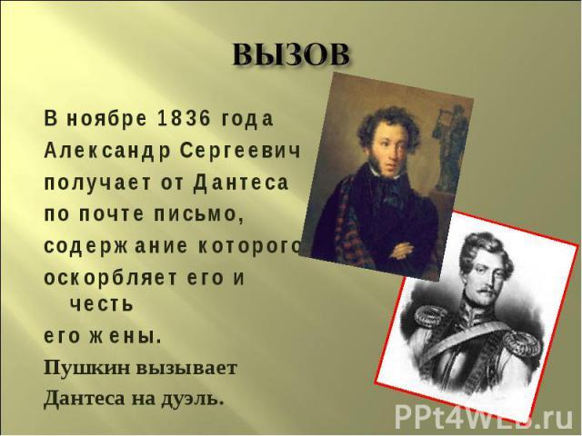 ВЫЗОВ В ноябре 1836 годаАлександр Сергеевичполучает от Дантесапо почте письмо,содержание которогооскорбляет его и честьего жены. Пушкин вызываетДантеса на дуэль.