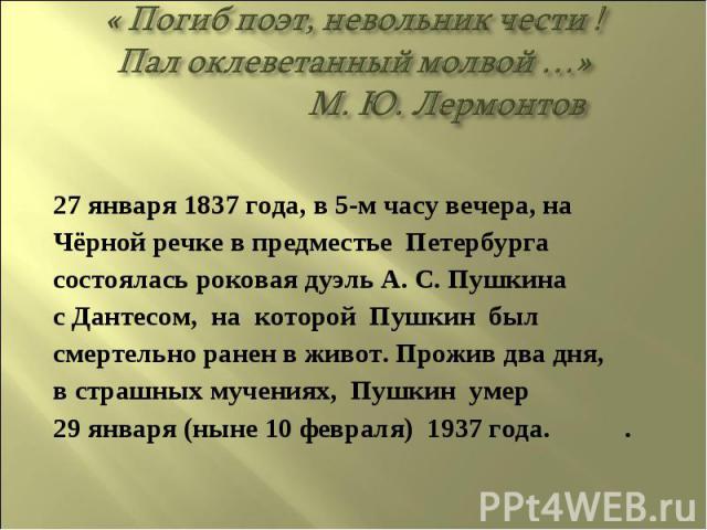 « Погиб поэт, невольник чести !Пал оклеветанный молвой …» М. Ю. Лермонтов27 января 1837 года, в 5-м часу вечера, наЧёрной речке в предместье Петербургасостоялась роковая дуэль А. С. Пушкинас Дантесом, на которой Пушкин былсмертельно ранен в живот. П…