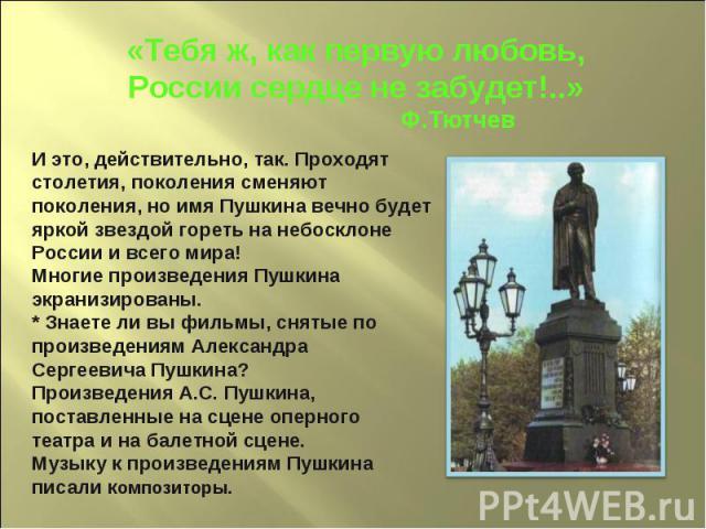 «Тебя ж, как первую любовь,России сердце не забудет!..» Ф.ТютчевИ это, действительно, так. Проходят столетия, поколения сменяют поколения, но имя Пушкина вечно будет яркой звездой гореть на небосклоне России и всего мира!Многие произведения Пушкина …