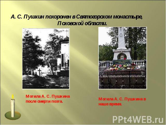 А. С. Пушкин похоронен в Святогорском монастыре, Псковской области.Могила А. С. Пушкина после смерти поэта.Могила А. С. Пушкина в наше время.
