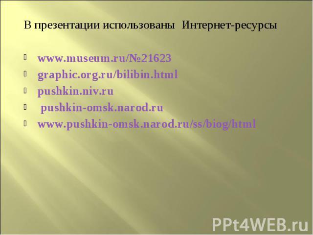 В презентации использованы Интернет-ресурсыwww.museum.ru/№21623graphic.org.ru/bilibin.htmlpushkin.niv.ru pushkin-omsk.narod.ruwww.pushkin-omsk.narod.ru/ss/biog/html