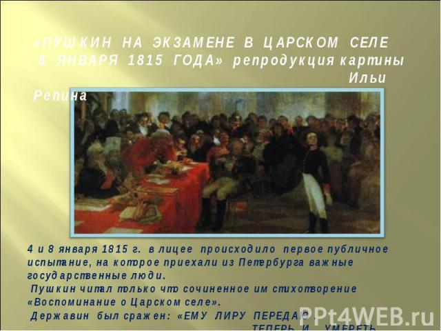 «ПУШКИН НА ЭКЗАМЕНЕ В ЦАРСКОМ СЕЛЕ 8 ЯНВАРЯ 1815 ГОДА» репродукция картины Ильи Репина4 и 8 января 1815 г. в лицее происходило первое публичноеиспытание, на которое приехали из Петербурга важныегосударственные люди. Пушкин читал только что сочиненно…