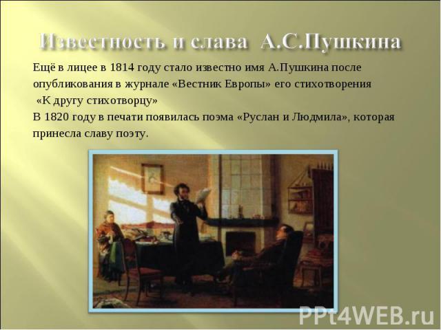 Известность и слава А.С.ПушкинаЕщё в лицее в 1814 году стало известно имя А.Пушкина послеопубликования в журнале «Вестник Европы» его стихотворения «К другу стихотворцу»В 1820 году в печати появилась поэма «Руслан и Людмила», котораяпринесла славу поэту.