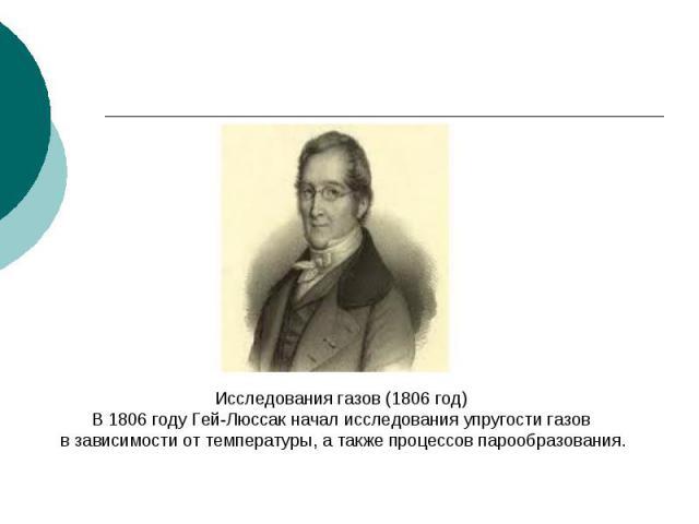 Исследования газов (1806 год)В 1806 году Гей-Люссак начал исследования упругости газов в зависимости от температуры, а также процессов парообразования.
